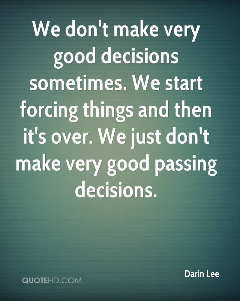 We don't make very good decisions sometimes. We start forcing things and then it's over. We just don't make very good passing decisions.