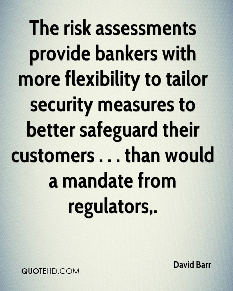 The risk assessments provide bankers with more flexibility to tailor security measures to better safeguard their customers . . . than would a mandate from regulators.