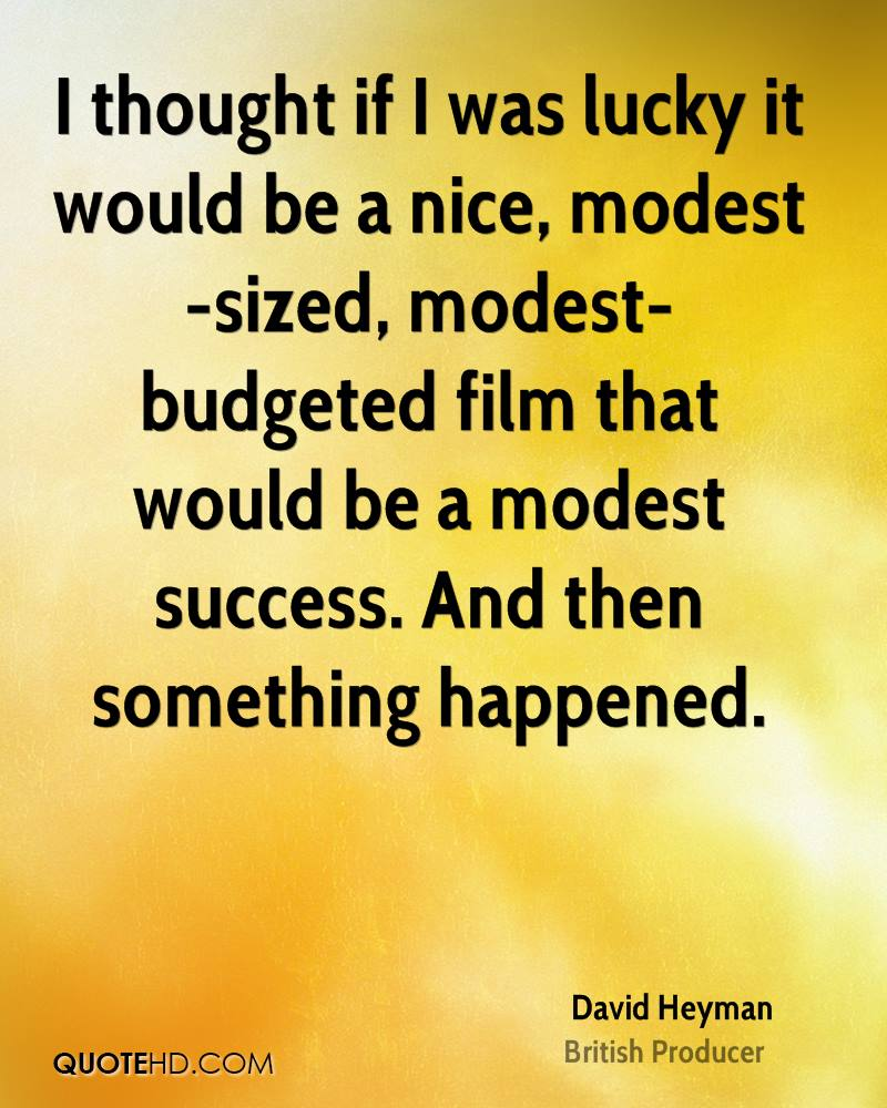I thought if I was lucky it would be a nice, modest-sized, modest-budgeted film that would be a modest success. And then something happened.