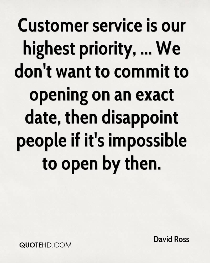 Customer service is our highest priority, ... We don't want to commit to opening on an exact date, then disappoint people if it's impossible to open by then.