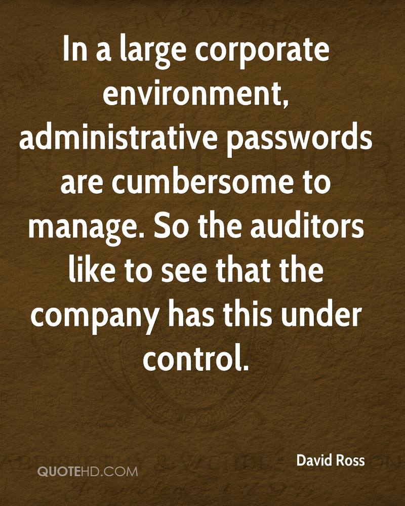 In a large corporate environment, administrative passwords are cumbersome to manage. So the auditors like to see that the company has this under control.