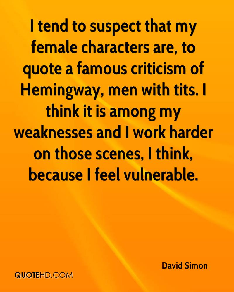 I tend to suspect that my female characters are, to quote a famous criticism of Hemingway, men with tits. I think it is among my weaknesses and I work harder on those scenes, I think, because I feel vulnerable.
