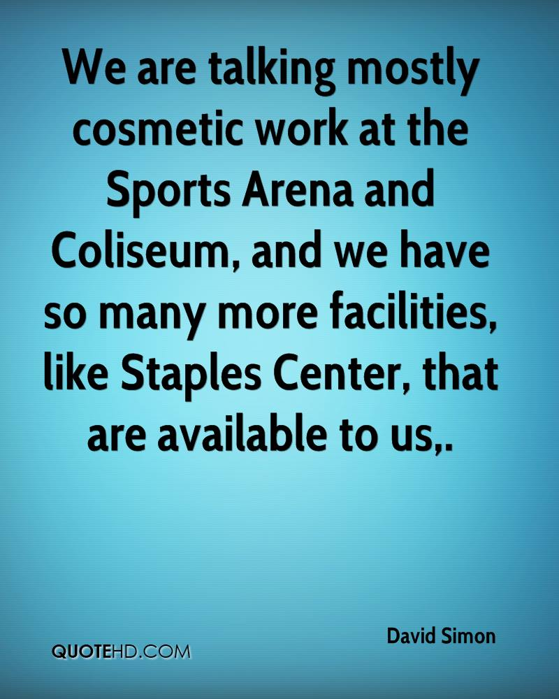 We are talking mostly cosmetic work at the Sports Arena and Coliseum, and we have so many more facilities, like Staples Center, that are available to us.