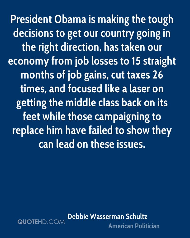 President Obama is making the tough decisions to get our country going in the right direction, has taken our economy from job losses to 15 straight months of job gains, cut taxes 26 times, and focused like a laser on getting the middle class back on its feet while those campaigning to replace him have failed to show they can lead on these issues.