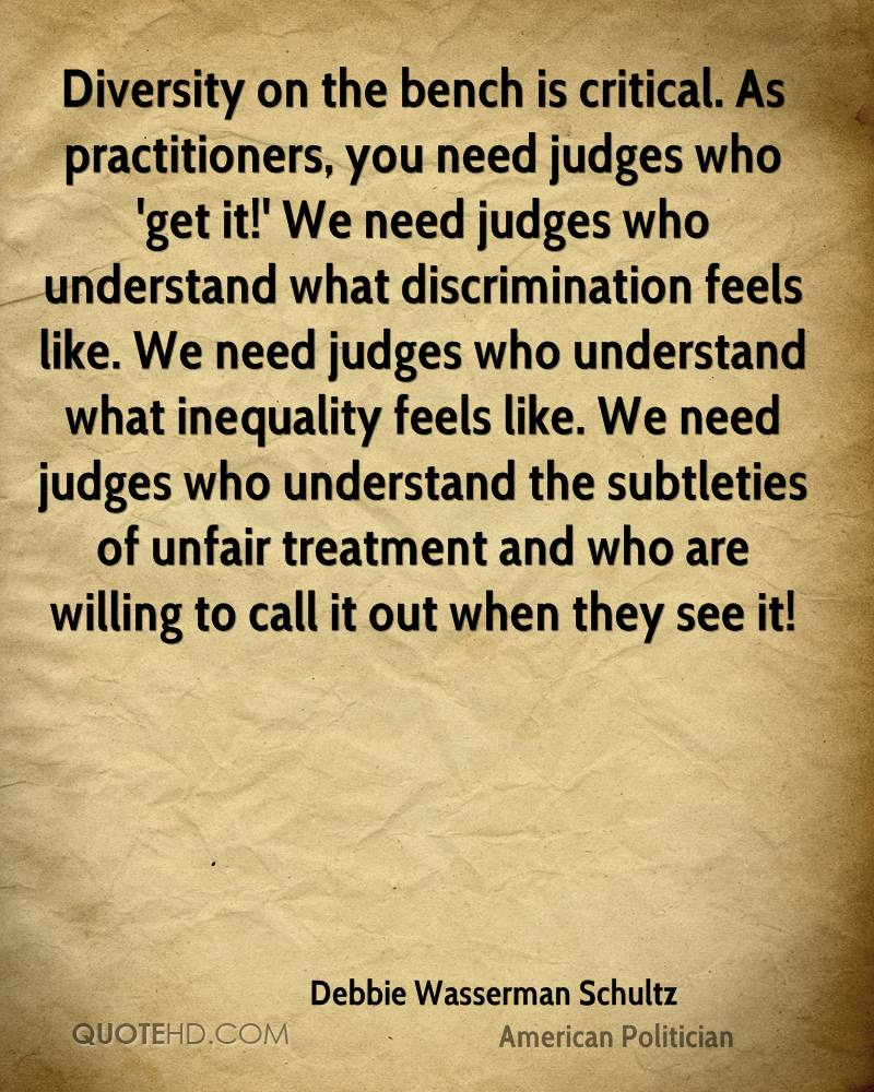 Diversity on the bench is critical. As practitioners, you need judges who 'get it!' We need judges who understand what discrimination feels like. We need judges who understand what inequality feels like. We need judges who understand the subtleties of unfair treatment and who are willing to call it out when they see it!