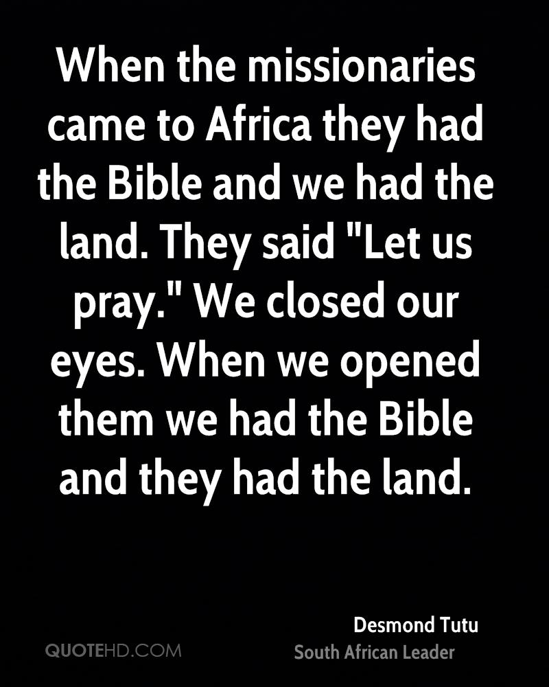 "When the missionaries came to Africa they had the Bible and we had the land. They said ""Let us pray."" We closed our eyes. When we opened them we had the Bible and they had the land."
