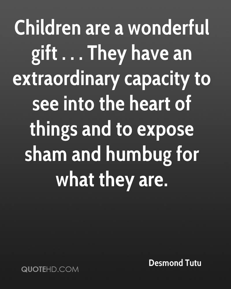 Children are a wonderful gift . . . They have an extraordinary capacity to see into the heart of things and to expose sham and humbug for what they are.
