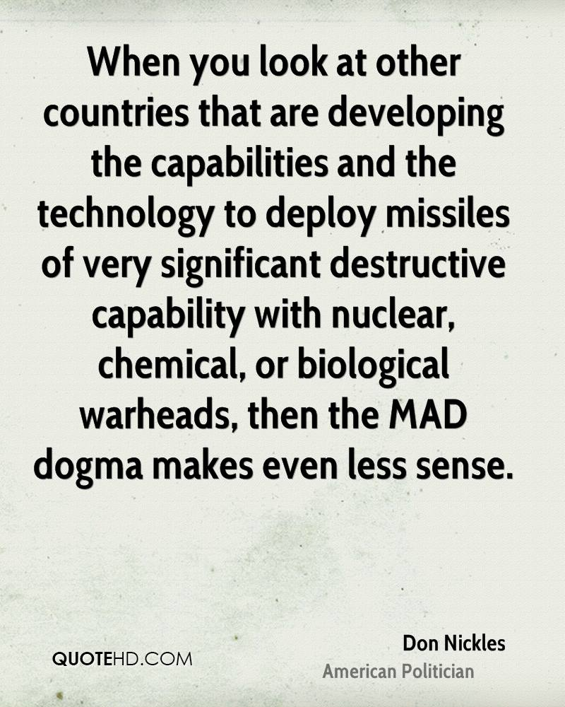 When you look at other countries that are developing the capabilities and the technology to deploy missiles of very significant destructive capability with nuclear, chemical, or biological warheads, then the MAD dogma makes even less sense.
