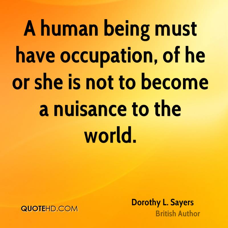 A human being must have occupation, of he or she is not to become a nuisance to the world.