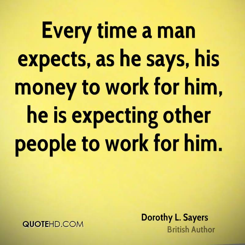Every time a man expects, as he says, his money to work for him, he is expecting other people to work for him.