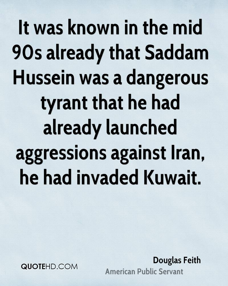 It was known in the mid 90s already that Saddam Hussein was a dangerous tyrant that he had already launched aggressions against Iran, he had invaded Kuwait.