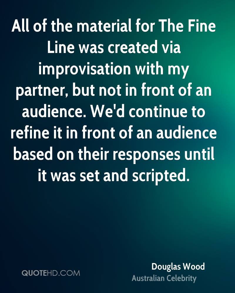 All of the material for The Fine Line was created via improvisation with my partner, but not in front of an audience. We'd continue to refine it in front of an audience based on their responses until it was set and scripted.