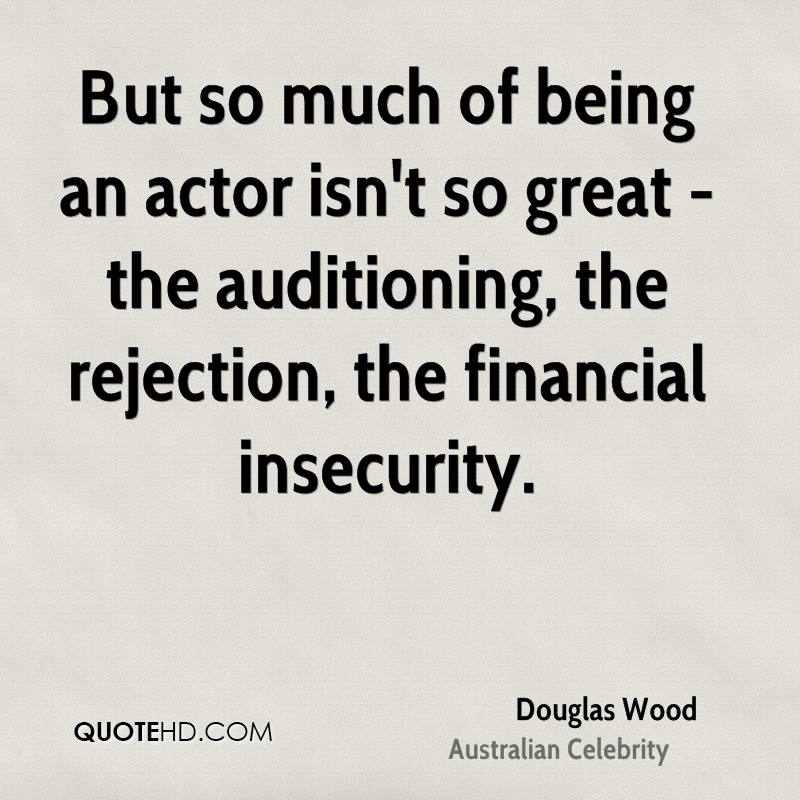 But so much of being an actor isn't so great - the auditioning, the rejection, the financial insecurity.