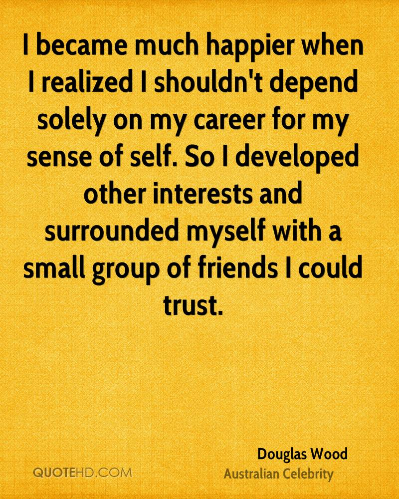 I became much happier when I realized I shouldn't depend solely on my career for my sense of self. So I developed other interests and surrounded myself with a small group of friends I could trust.