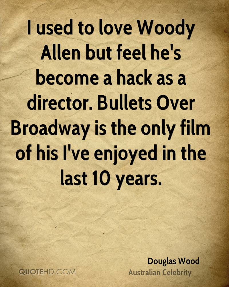 I used to love Woody Allen but feel he's become a hack as a director. Bullets Over Broadway is the only film of his I've enjoyed in the last 10 years.
