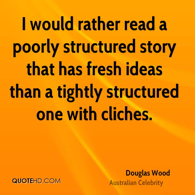 I would rather read a poorly structured story that has fresh ideas than a tightly structured one with cliches.