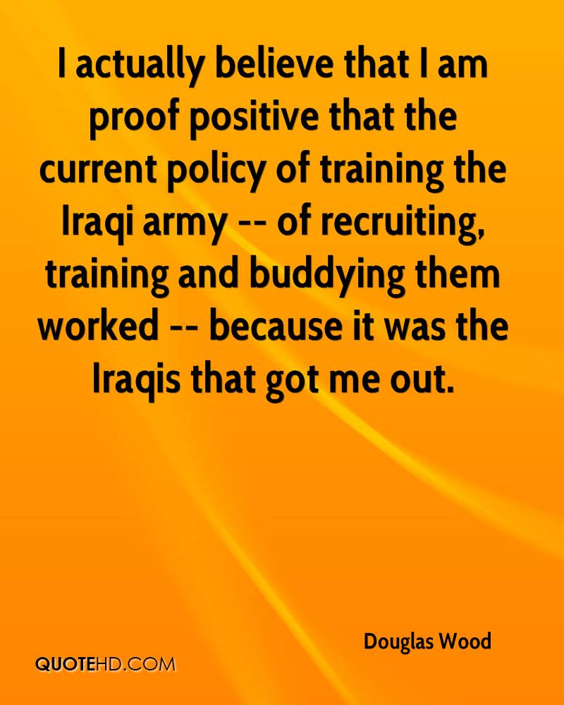 I actually believe that I am proof positive that the current policy of training the Iraqi army -- of recruiting, training and buddying them worked -- because it was the Iraqis that got me out.