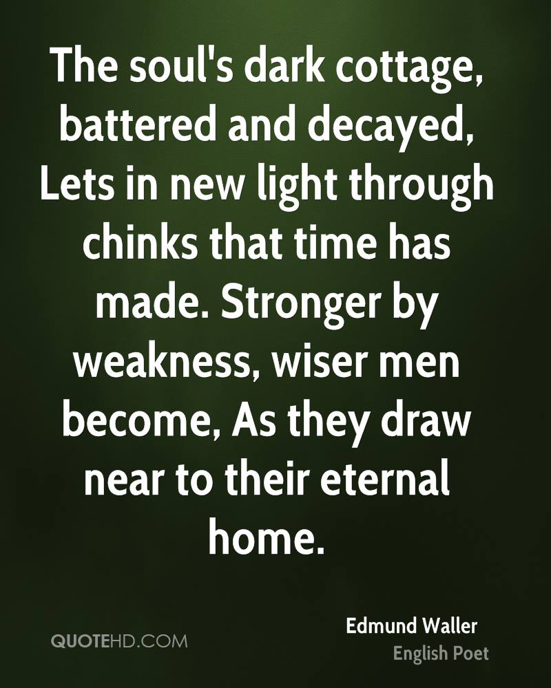 The soul's dark cottage, battered and decayed, Lets in new light through chinks that time has made. Stronger by weakness, wiser men become, As they draw near to their eternal home.