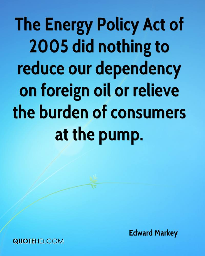 The Energy Policy Act of 2005 did nothing to reduce our dependency on foreign oil or relieve the burden of consumers at the pump.
