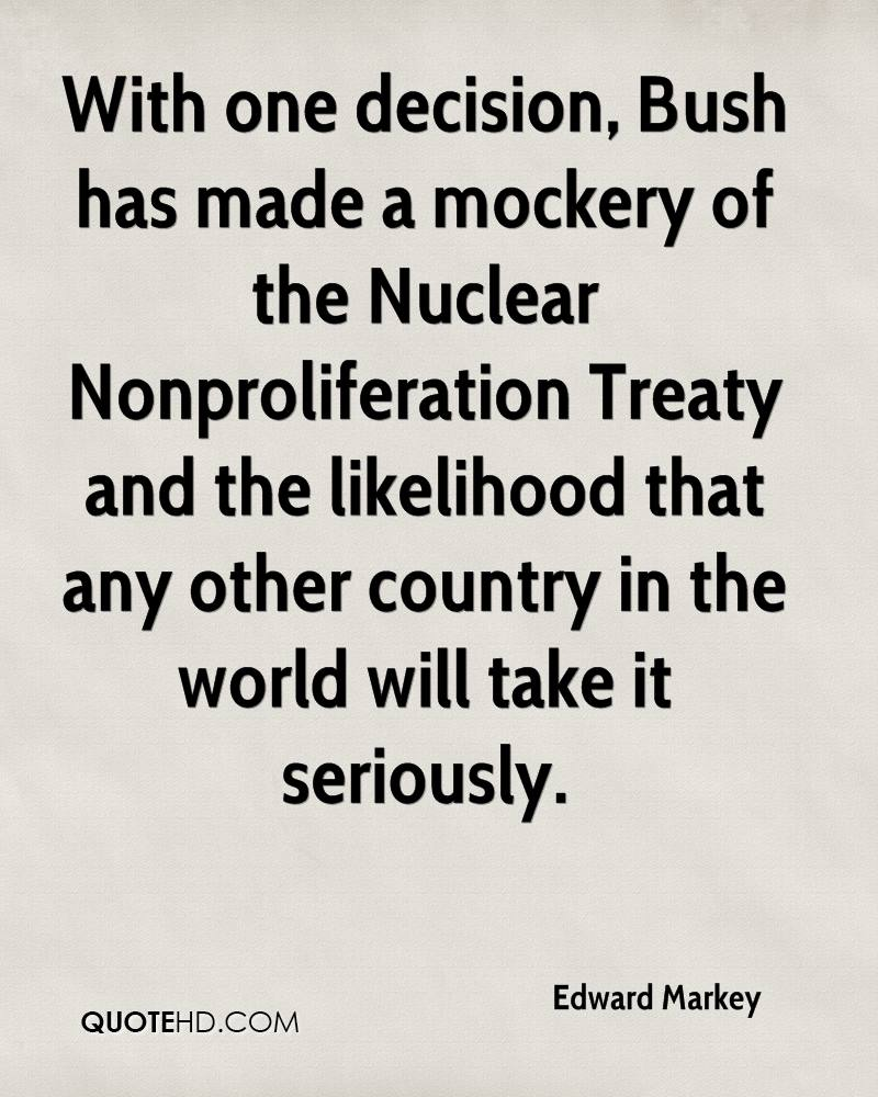 With one decision, Bush has made a mockery of the Nuclear Nonproliferation Treaty and the likelihood that any other country in the world will take it seriously.