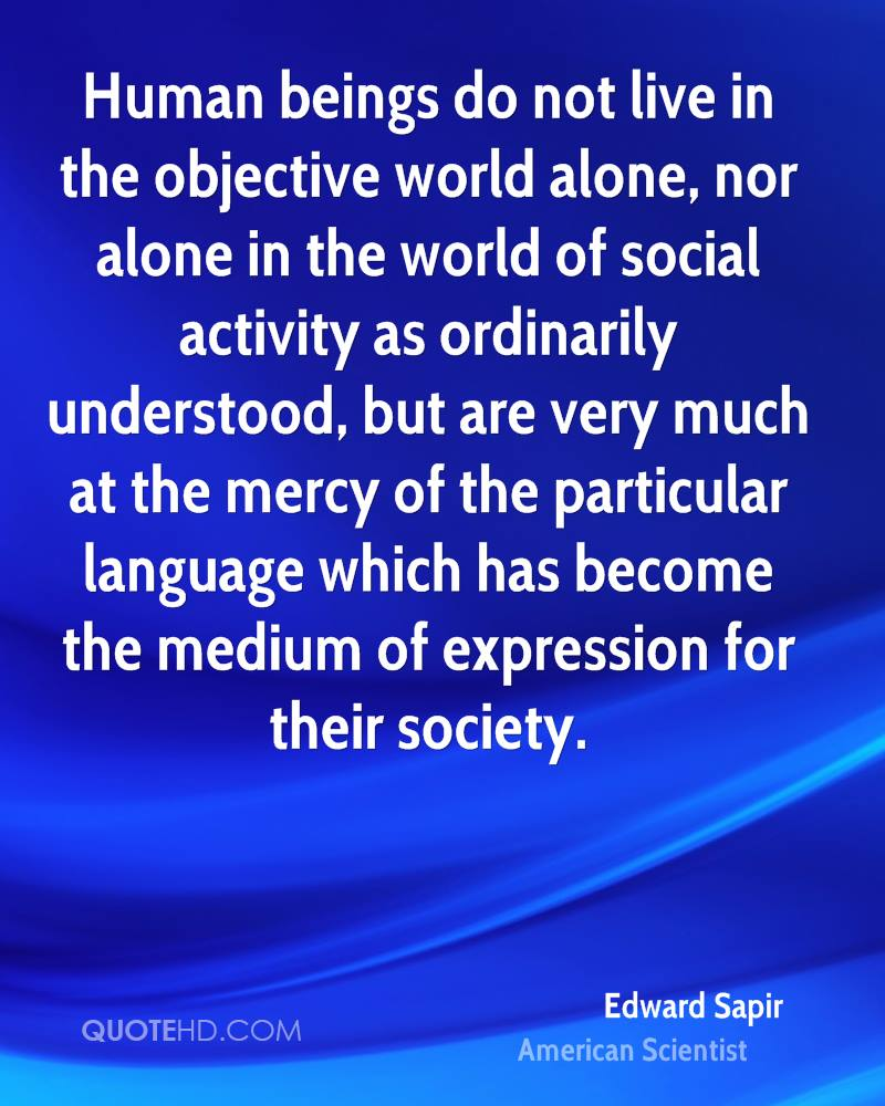 Human beings do not live in the objective world alone, nor alone in the world of social activity as ordinarily understood, but are very much at the mercy of the particular language which has become the medium of expression for their society.