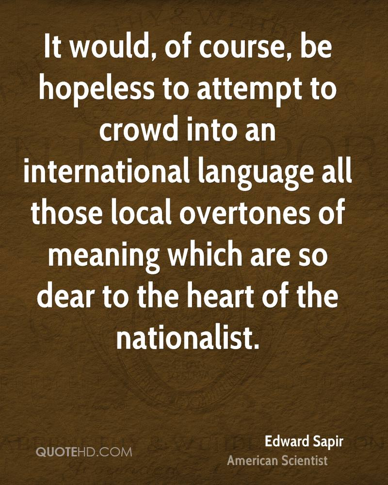 It would, of course, be hopeless to attempt to crowd into an international language all those local overtones of meaning which are so dear to the heart of the nationalist.