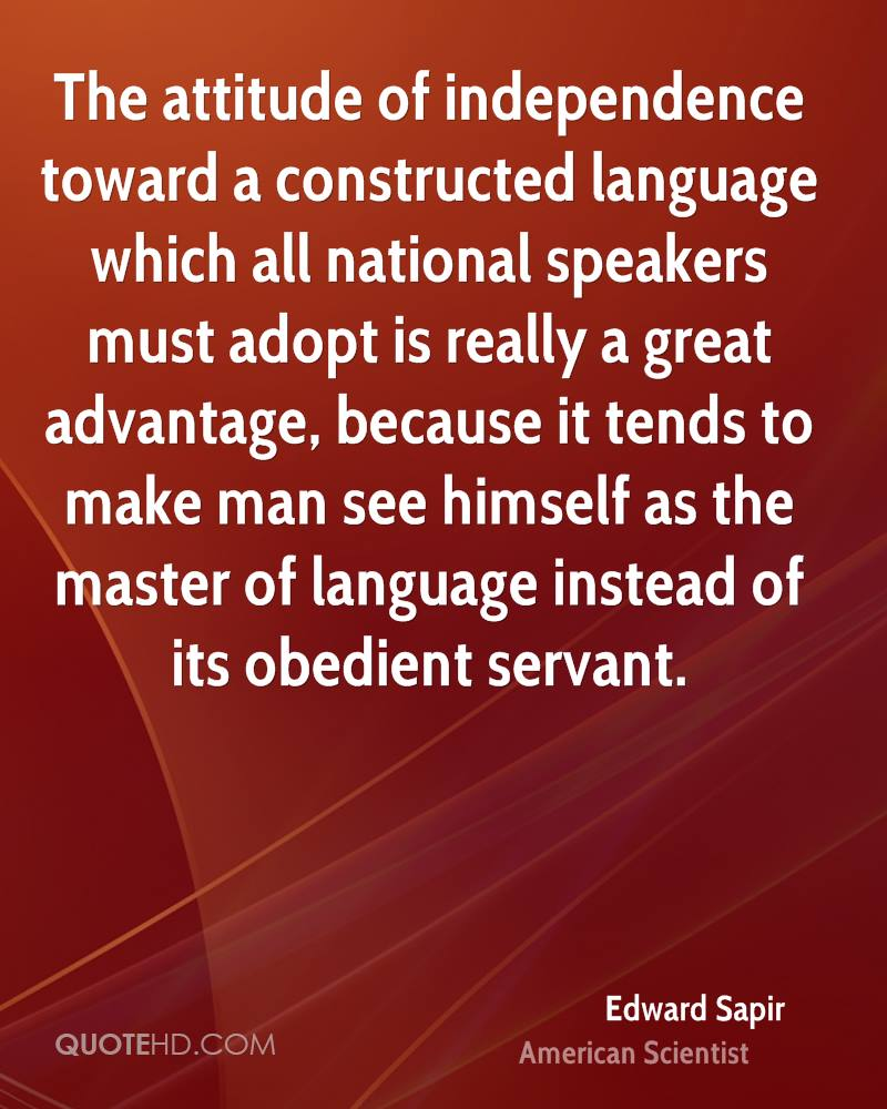 The attitude of independence toward a constructed language which all national speakers must adopt is really a great advantage, because it tends to make man see himself as the master of language instead of its obedient servant.