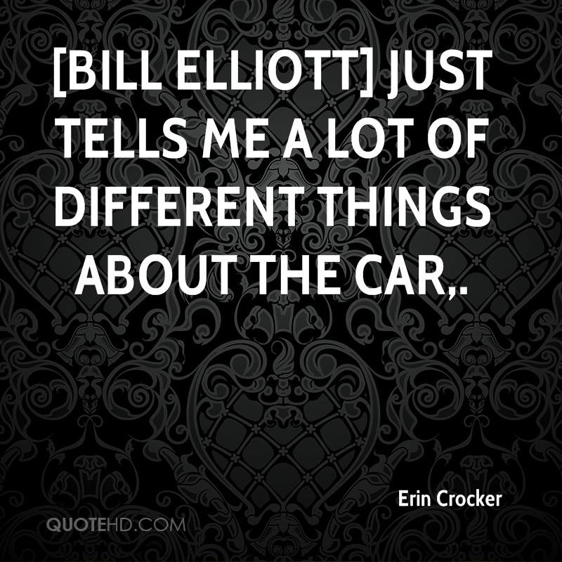 [Bill Elliott] just tells me a lot of different things about the car.