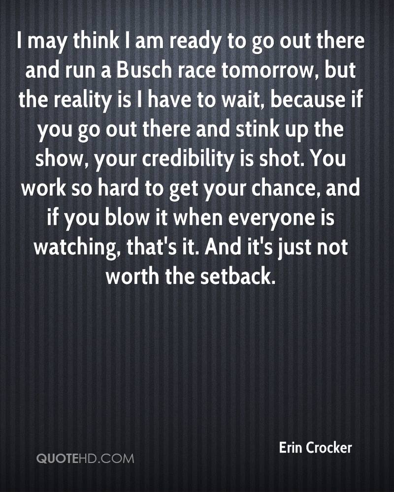 I may think I am ready to go out there and run a Busch race tomorrow, but the reality is I have to wait, because if you go out there and stink up the show, your credibility is shot. You work so hard to get your chance, and if you blow it when everyone is watching, that's it. And it's just not worth the setback.