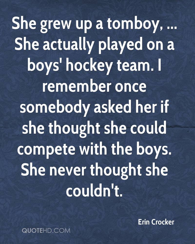 She grew up a tomboy, ... She actually played on a boys' hockey team. I remember once somebody asked her if she thought she could compete with the boys. She never thought she couldn't.