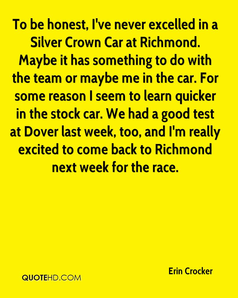 To be honest, I've never excelled in a Silver Crown Car at Richmond. Maybe it has something to do with the team or maybe me in the car. For some reason I seem to learn quicker in the stock car. We had a good test at Dover last week, too, and I'm really excited to come back to Richmond next week for the race.