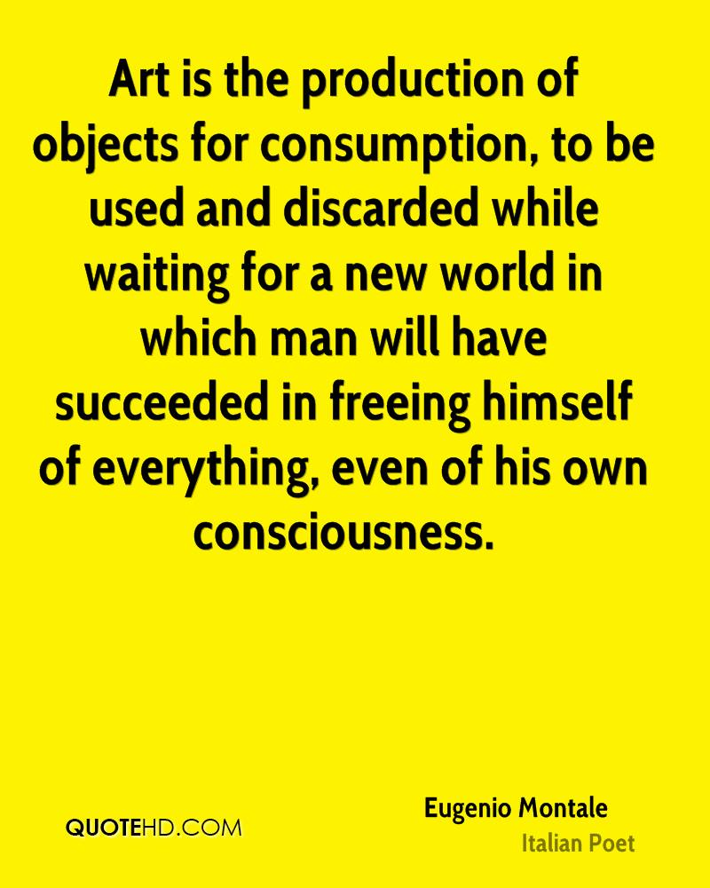 Art is the production of objects for consumption, to be used and discarded while waiting for a new world in which man will have succeeded in freeing himself of everything, even of his own consciousness.