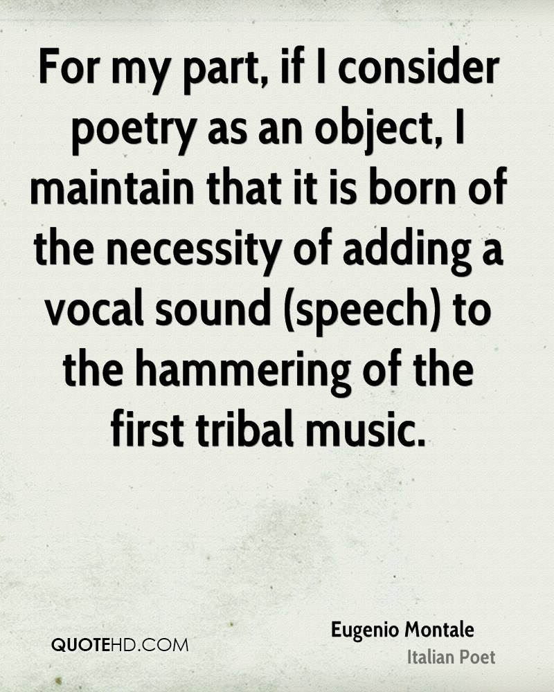 For my part, if I consider poetry as an object, I maintain that it is born of the necessity of adding a vocal sound (speech) to the hammering of the first tribal music.