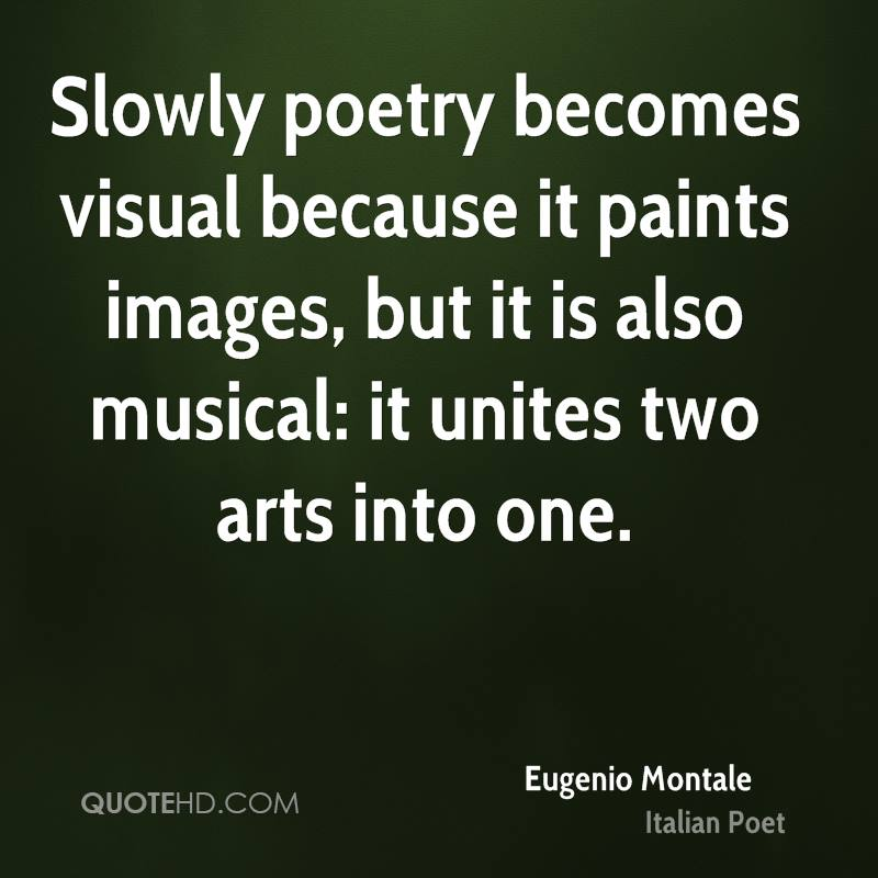Slowly poetry becomes visual because it paints images, but it is also musical: it unites two arts into one.
