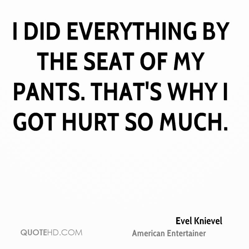 I did everything by the seat of my pants. That's why I got hurt so much.