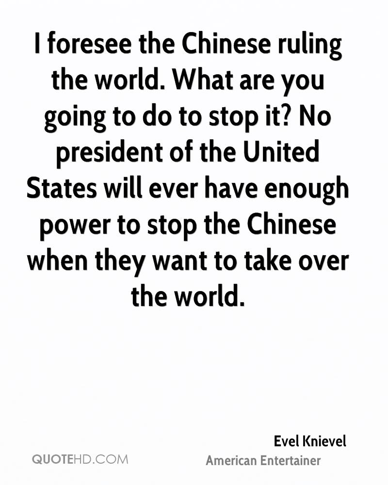 I foresee the Chinese ruling the world. What are you going to do to stop it? No president of the United States will ever have enough power to stop the Chinese when they want to take over the world.