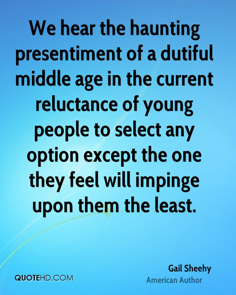 We hear the haunting presentiment of a dutiful middle age in the current reluctance of young people to select any option except the one they feel will impinge upon them the least.
