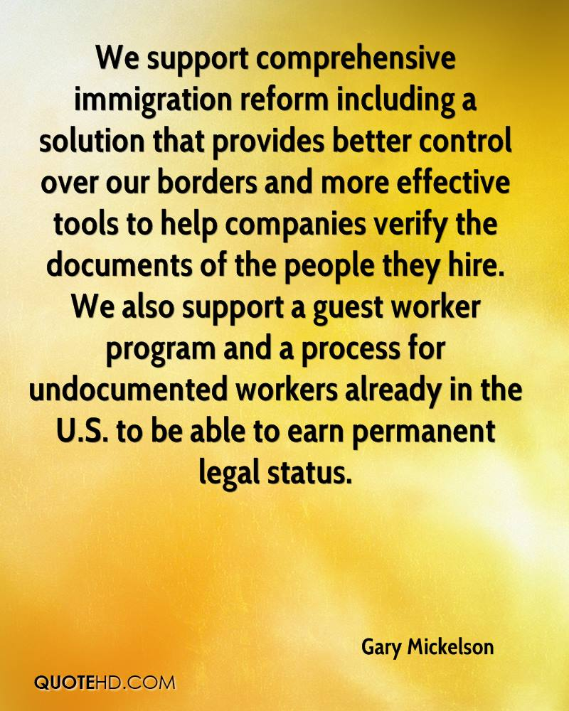 We support comprehensive immigration reform including a solution that provides better control over our borders and more effective tools to help companies verify the documents of the people they hire. We also support a guest worker program and a process for undocumented workers already in the U.S. to be able to earn permanent legal status.