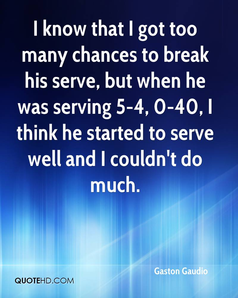 I know that I got too many chances to break his serve, but when he was serving 5-4, 0-40, I think he started to serve well and I couldn't do much.
