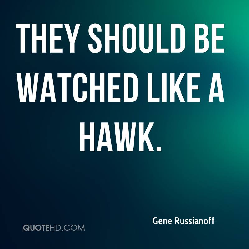 They should be watched like a hawk.