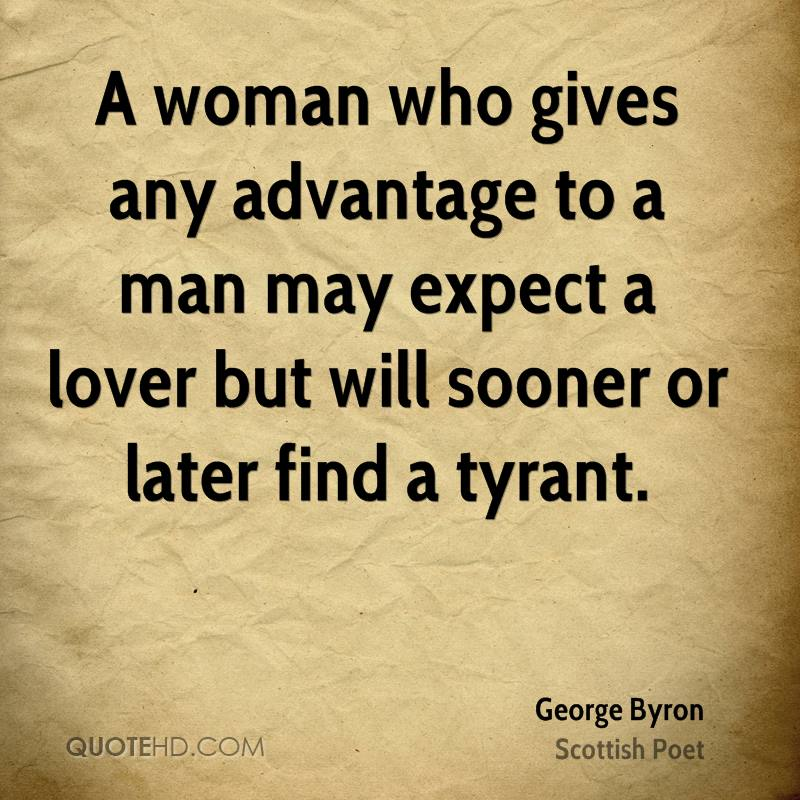 A woman who gives any advantage to a man may expect a lover but will sooner or later find a tyrant.