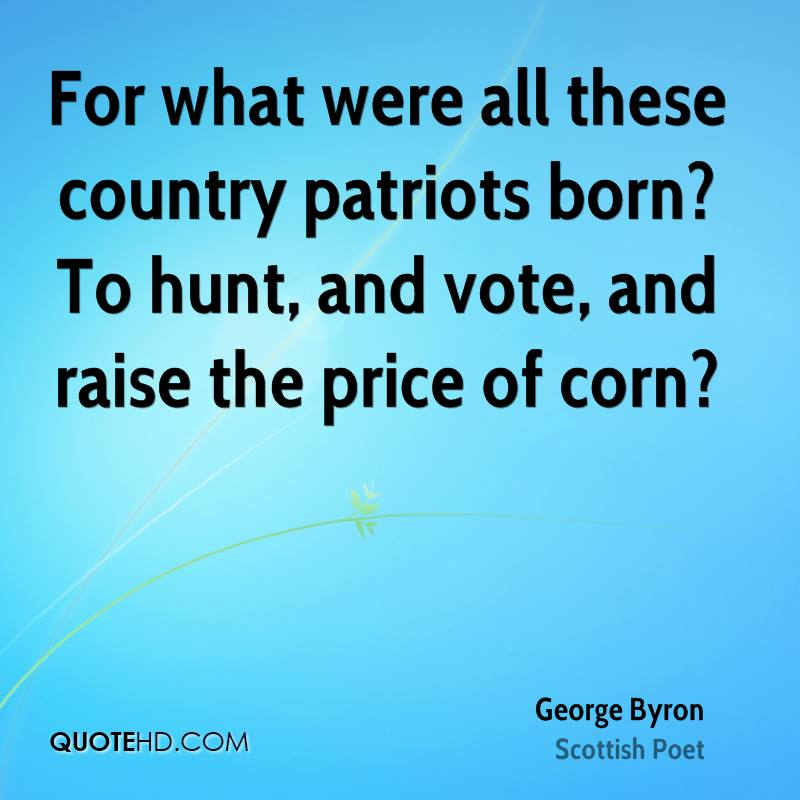 For what were all these country patriots born? To hunt, and vote, and raise the price of corn?