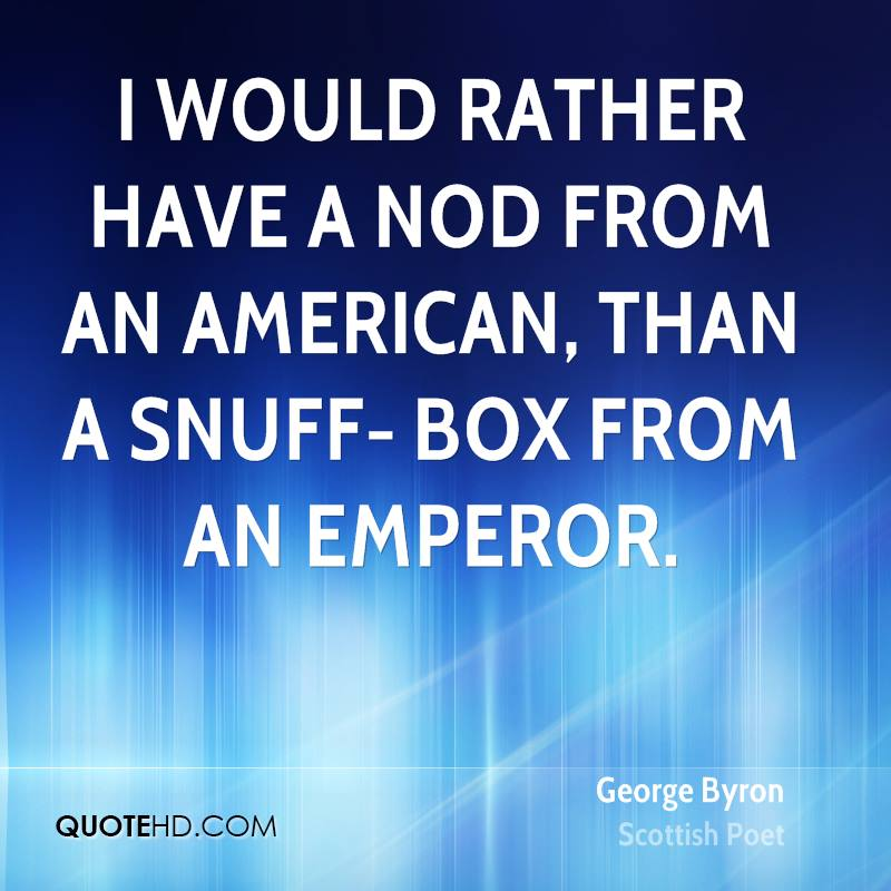 I would rather have a nod from an American, than a snuff- box from an emperor.