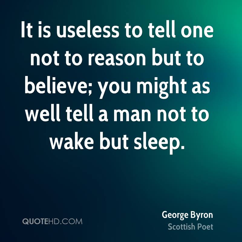 It is useless to tell one not to reason but to believe; you might as well tell a man not to wake but sleep.