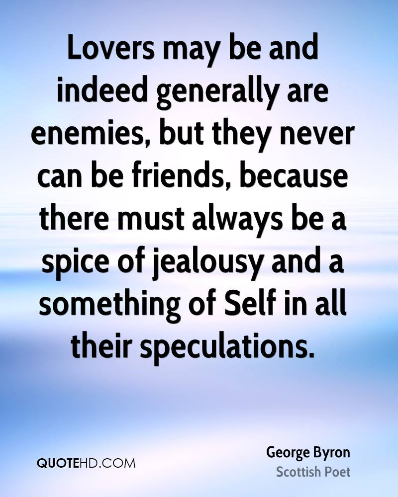 Lovers may be and indeed generally are enemies, but they never can be friends, because there must always be a spice of jealousy and a something of Self in all their speculations.