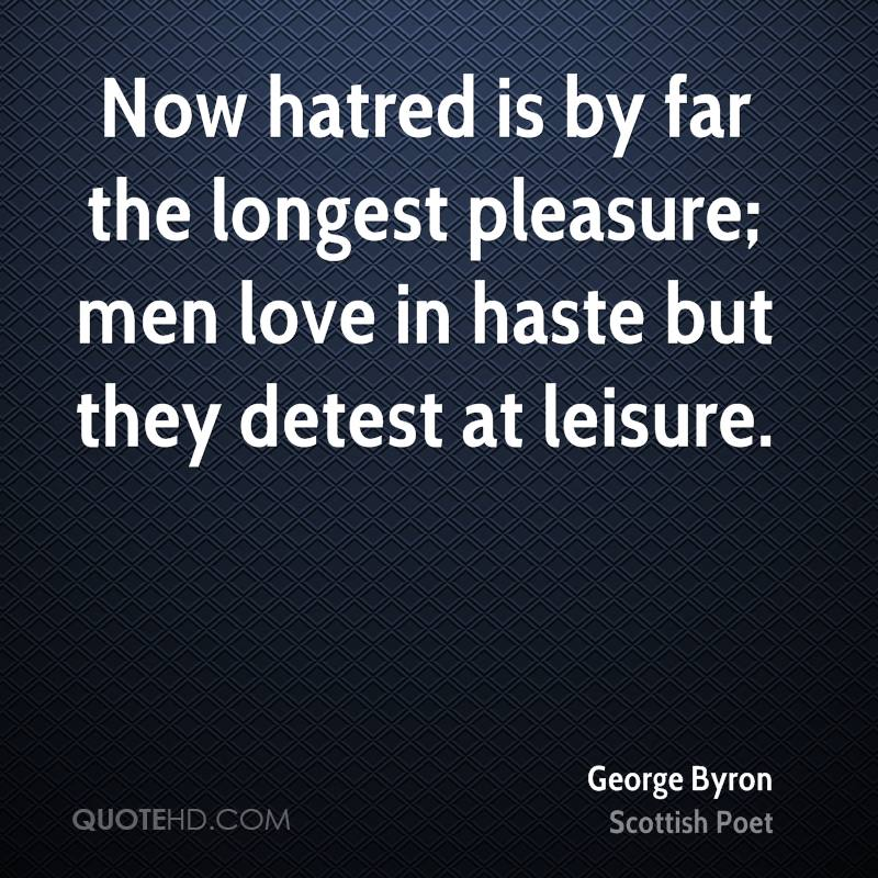 Now hatred is by far the longest pleasure; men love in haste but they detest at leisure.