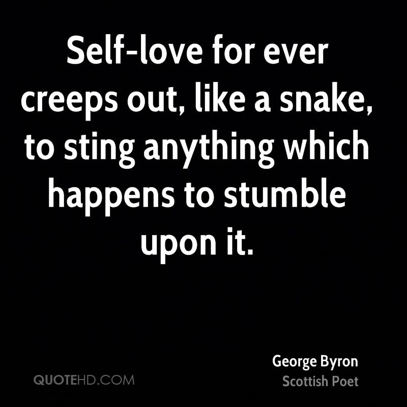 Self-love for ever creeps out, like a snake, to sting anything which happens to stumble upon it.