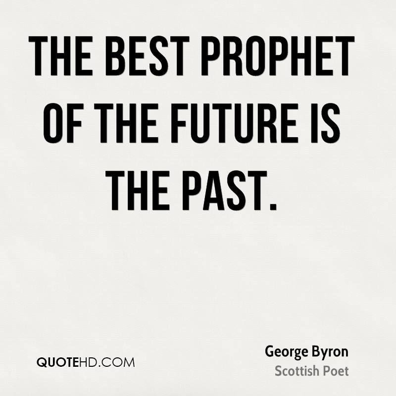The best prophet of the future is the past.