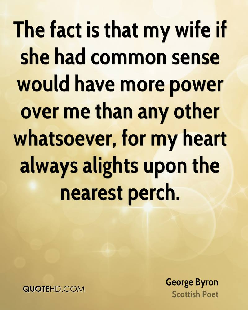 The fact is that my wife if she had common sense would have more power over me than any other whatsoever, for my heart always alights upon the nearest perch.