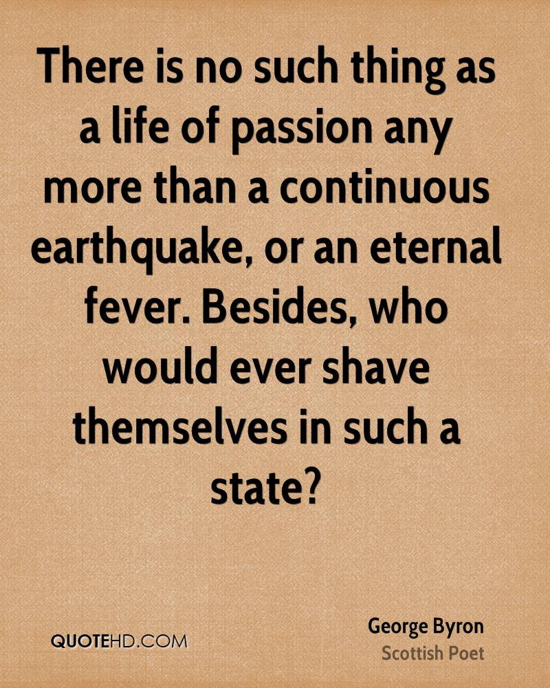 There is no such thing as a life of passion any more than a continuous earthquake, or an eternal fever. Besides, who would ever shave themselves in such a state?